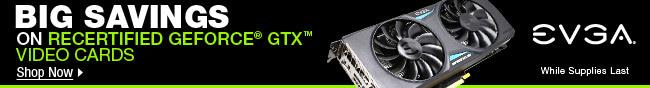 EVGA - BIG SAVINGS ON RECERTIFIED GEFORCE GTX VIDEO CARDS