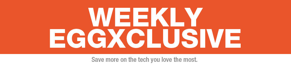 WEEKLY EGGXCLUSIVE. Save more on the tech you love the most.