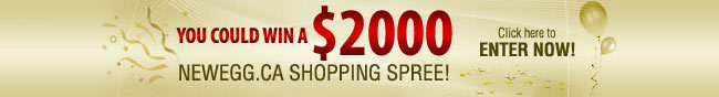 You Could win a $2000 Newegg.ca Shopping Spree! Click here to Enter Now!