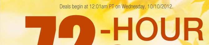 Deals begin at 12:01am PT on Wednesday, 10/12/2012.  72-HOUR SALE