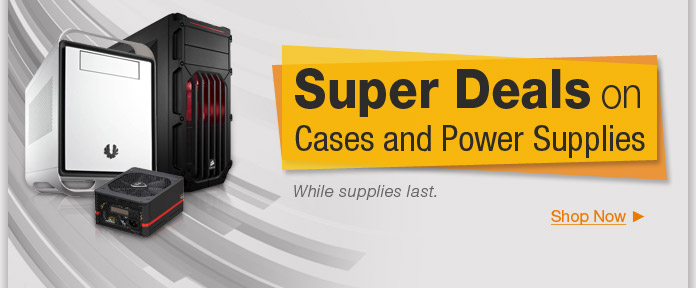 Super Deals on Cases and Power Supplies