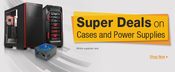 Super Deals on Cases & Power Supplies